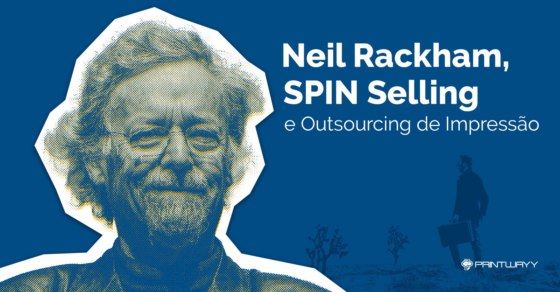 Neil Rackham, SPIN Selling e Outsourcing de Impressão